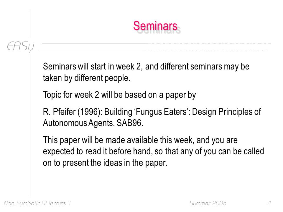 EASy Summer 2006Non-Symbolic AI lecture 14 SeminarsSeminars Seminars will start in week 2, and different seminars may be taken by different people.