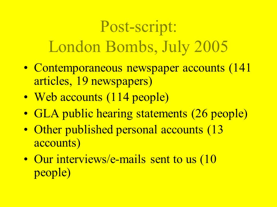 Post-script: London Bombs, July 2005 Contemporaneous newspaper accounts (141 articles, 19 newspapers) Web accounts (114 people) GLA public hearing statements (26 people) Other published personal accounts (13 accounts) Our interviews/e-mails sent to us (10 people)