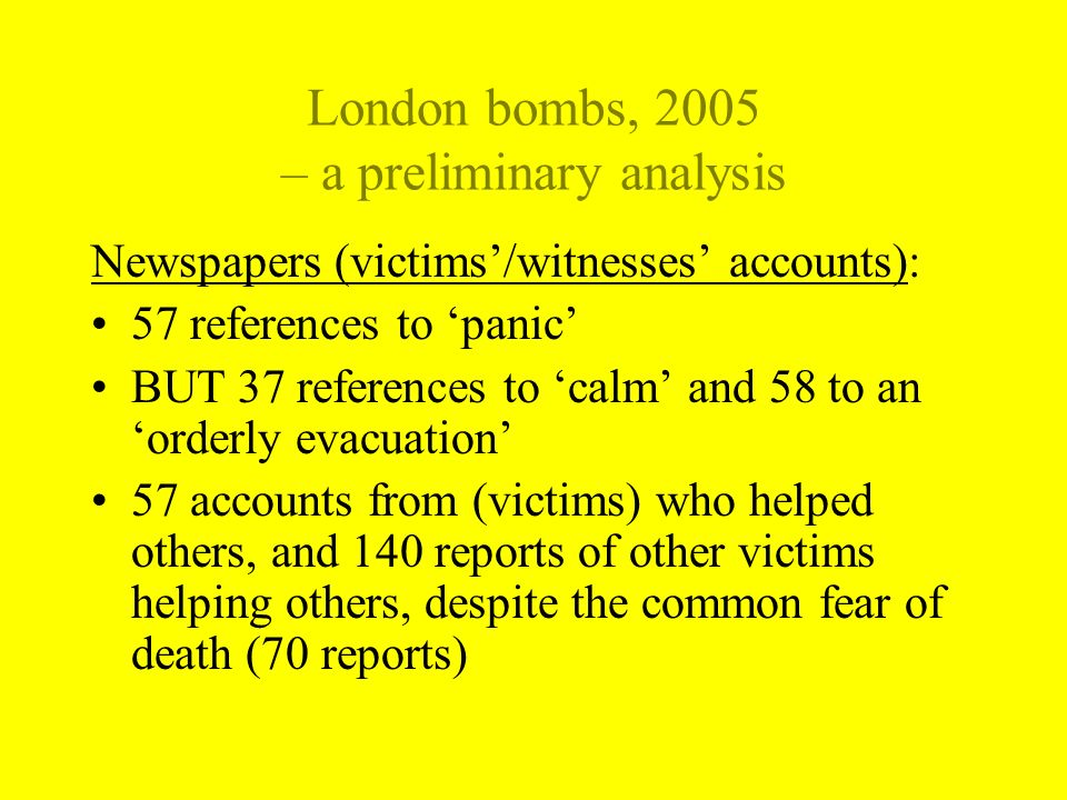 London bombs, 2005 – a preliminary analysis Newspapers (victims/witnesses accounts): 57 references to panic BUT 37 references to calm and 58 to an orderly evacuation 57 accounts from (victims) who helped others, and 140 reports of other victims helping others, despite the common fear of death (70 reports)