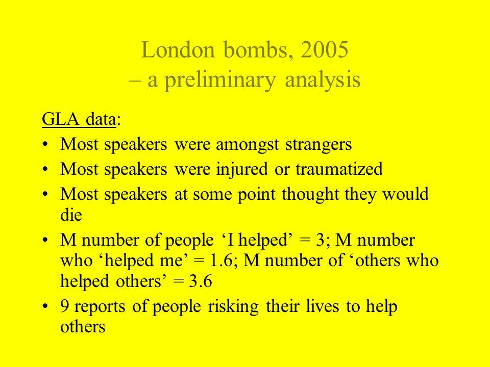 London bombs, 2005 – a preliminary analysis GLA data: Most speakers were amongst strangers Most speakers were injured or traumatized Most speakers at some point thought they would die M number of people I helped = 3; M number who helped me = 1.6; M number of others who helped others = 3.6 9 reports of people risking their lives to help others