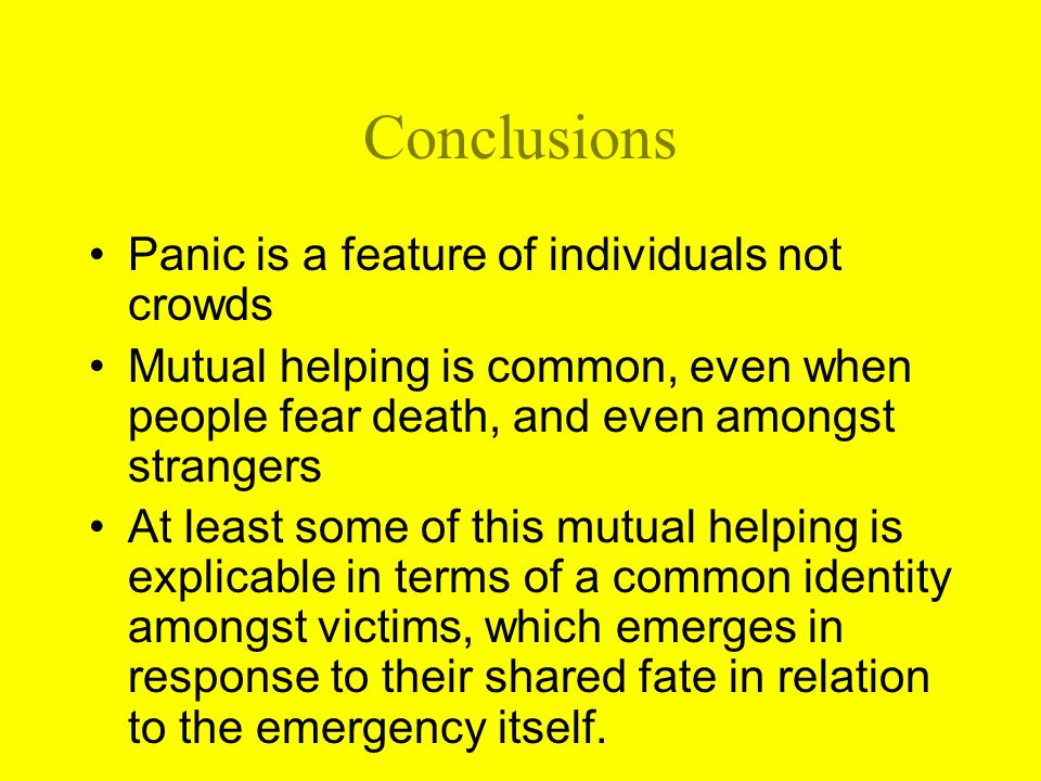 Conclusions Panic is a feature of individuals not crowds Mutual helping is common, even when people fear death, and even amongst strangers At least some of this mutual helping is explicable in terms of a common identity amongst victims, which emerges in response to their shared fate in relation to the emergency itself.