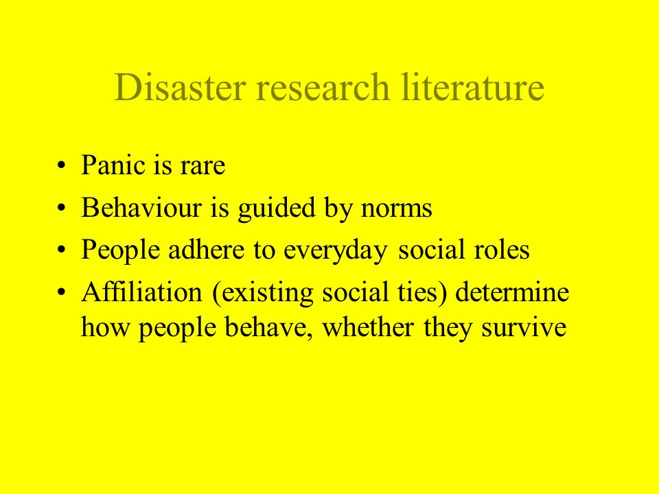 Disaster research literature Panic is rare Behaviour is guided by norms People adhere to everyday social roles Affiliation (existing social ties) determine how people behave, whether they survive