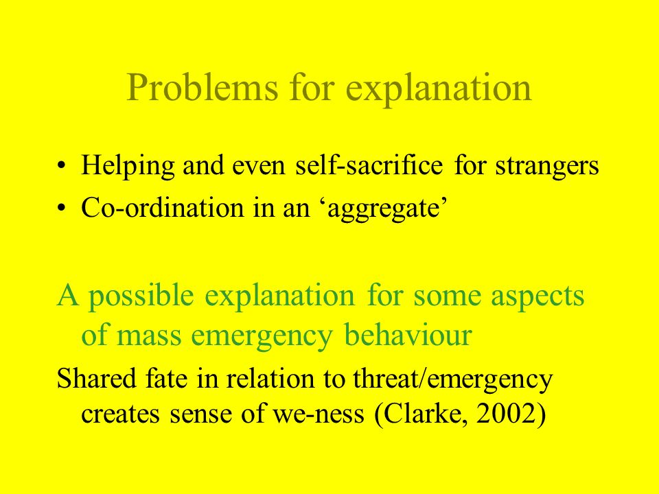 Problems for explanation Helping and even self-sacrifice for strangers Co-ordination in an aggregate A possible explanation for some aspects of mass emergency behaviour Shared fate in relation to threat/emergency creates sense of we-ness (Clarke, 2002)