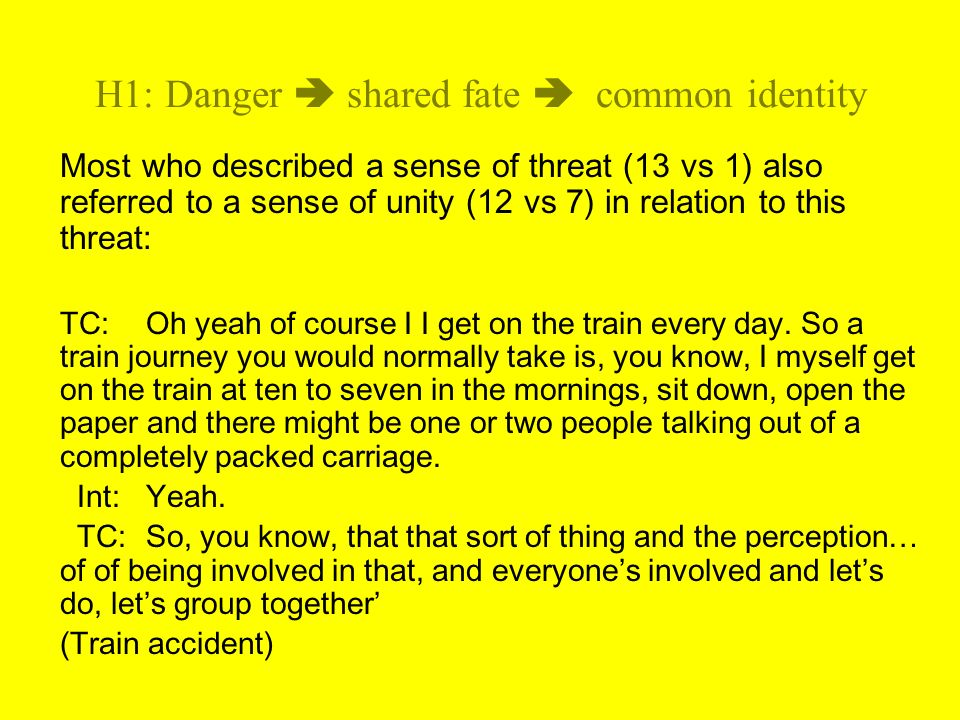 H1: Danger shared fate common identity Most who described a sense of threat (13 vs 1) also referred to a sense of unity (12 vs 7) in relation to this threat: TC:Oh yeah of course I I get on the train every day.
