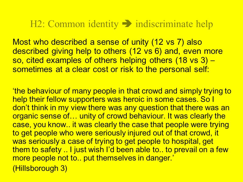 H2: Common identity indiscriminate help Most who described a sense of unity (12 vs 7) also described giving help to others (12 vs 6) and, even more so, cited examples of others helping others (18 vs 3) – sometimes at a clear cost or risk to the personal self: the behaviour of many people in that crowd and simply trying to help their fellow supporters was heroic in some cases.