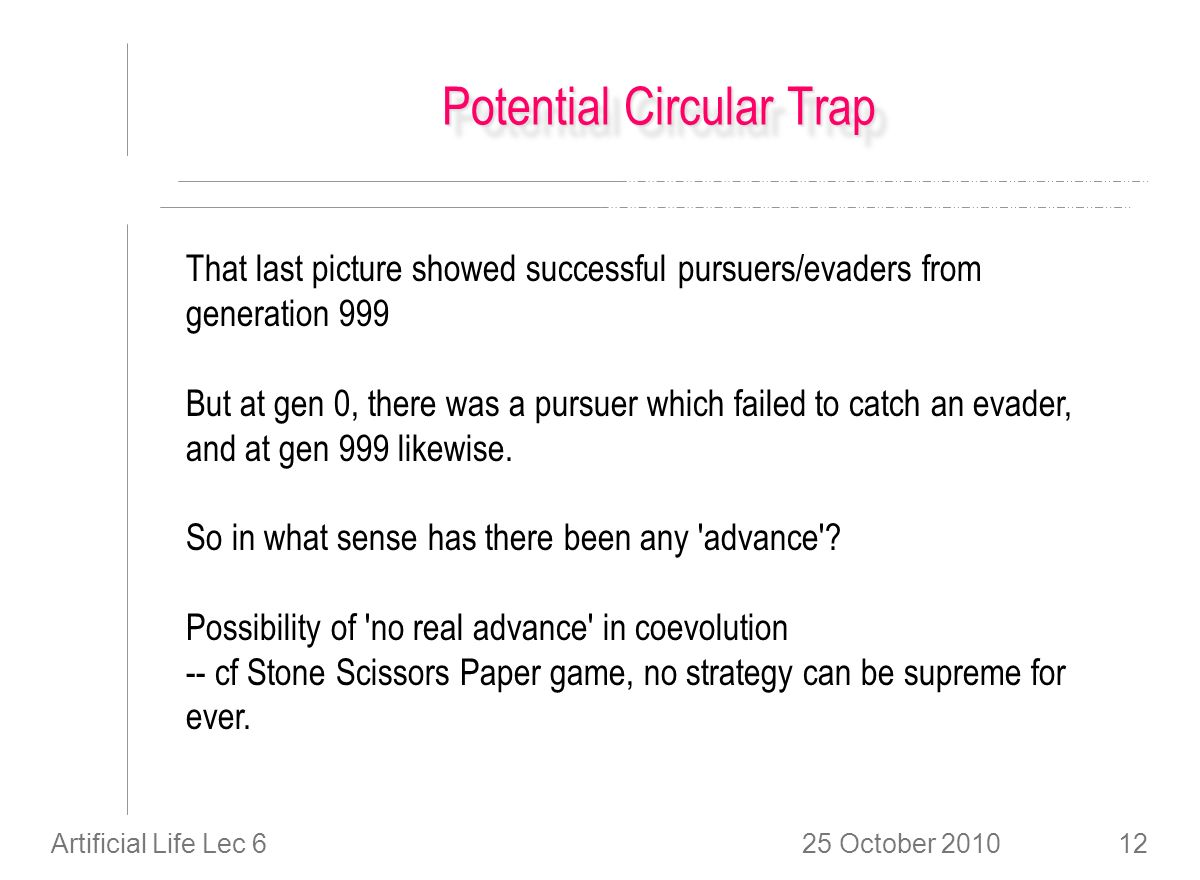 25 October 2010Artificial Life Lec 612 Potential Circular Trap That last picture showed successful pursuers/evaders from generation 999 But at gen 0, there was a pursuer which failed to catch an evader, and at gen 999 likewise.