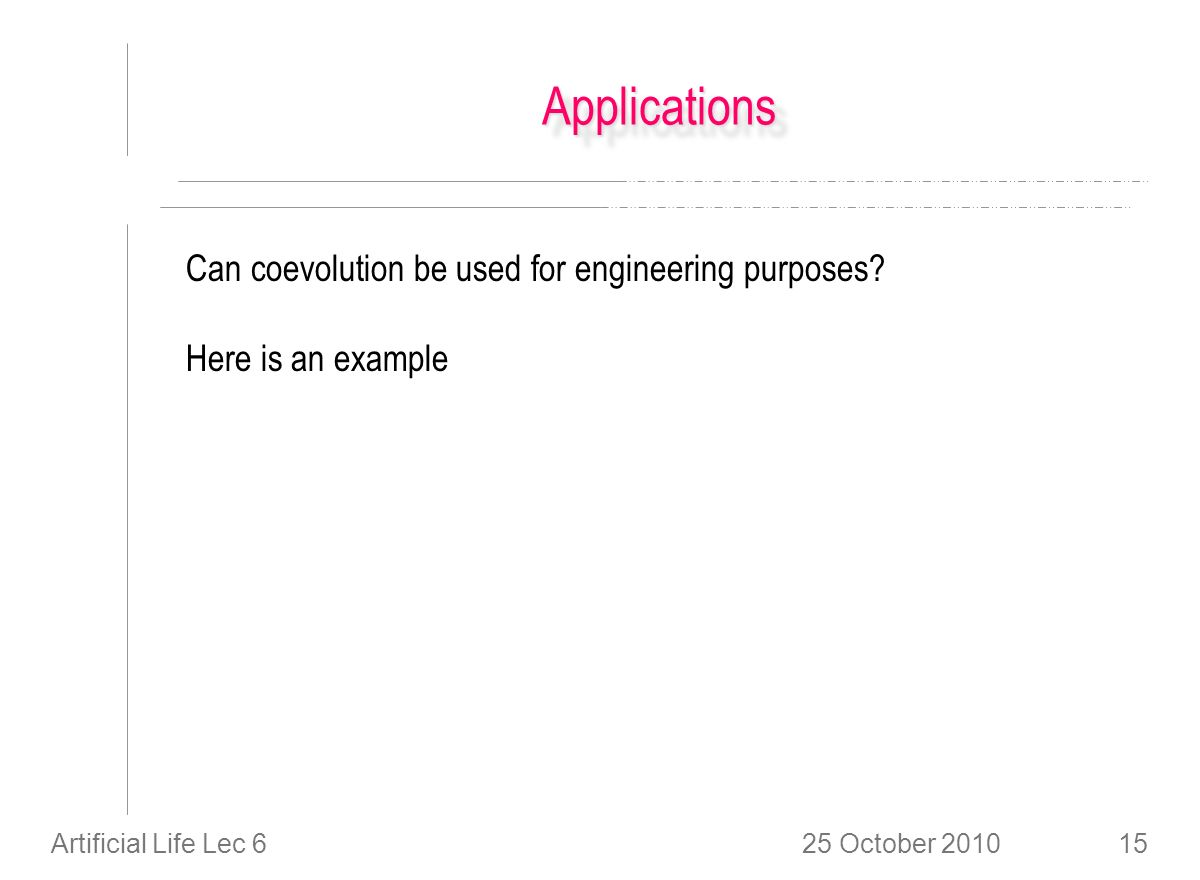 25 October 2010Artificial Life Lec 615 ApplicationsApplications Can coevolution be used for engineering purposes.