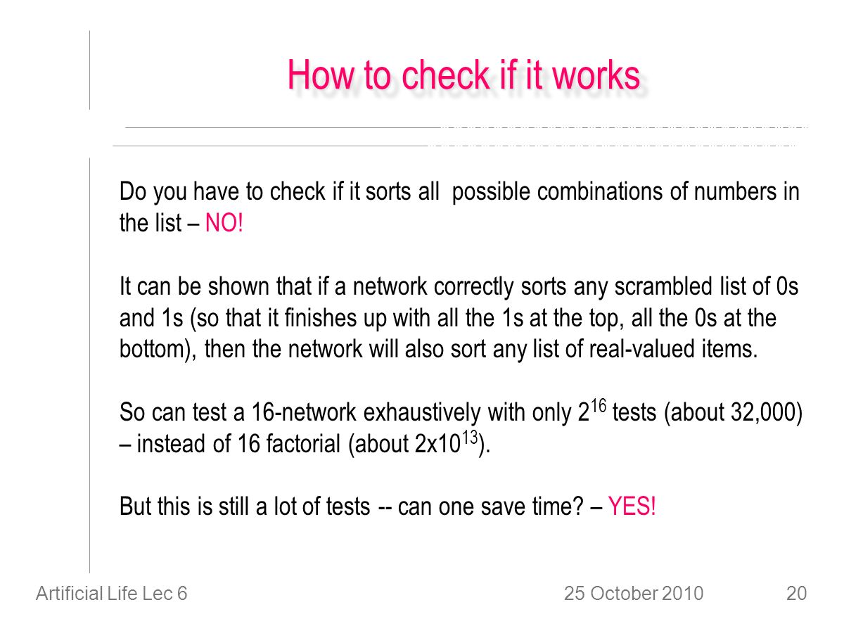 25 October 2010Artificial Life Lec 620 How to check if it works Do you have to check if it sorts all possible combinations of numbers in the list – NO.