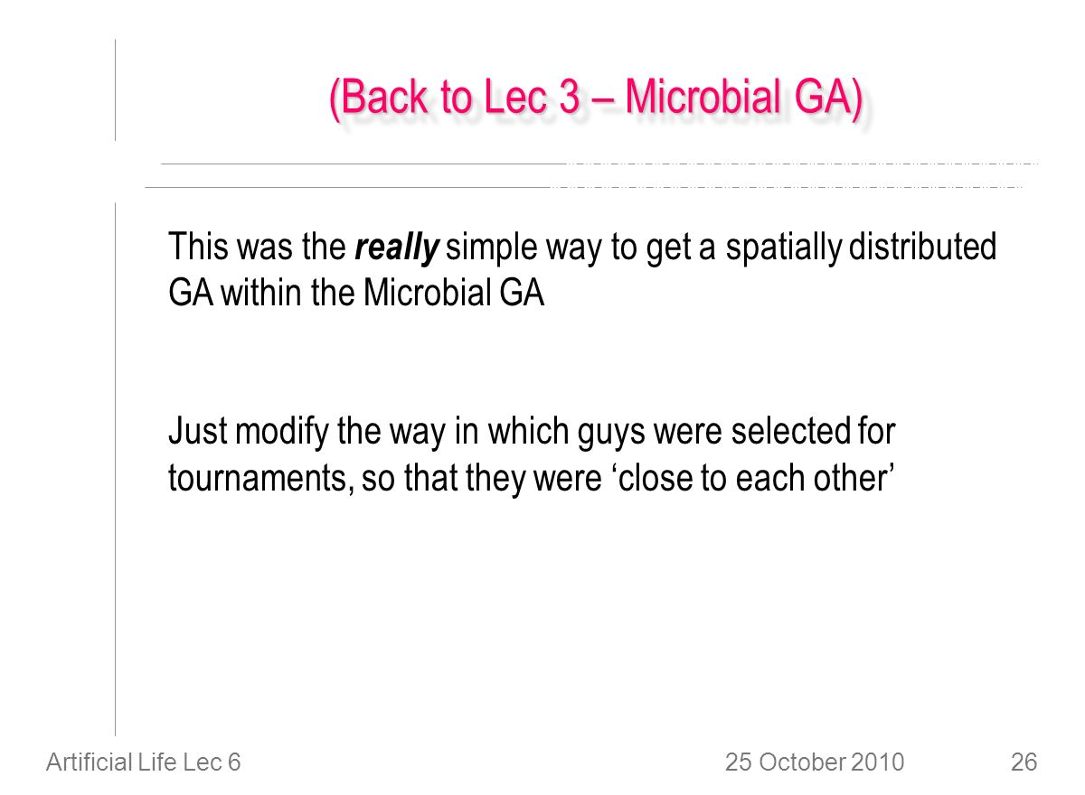 25 October 2010Artificial Life Lec 626 (Back to Lec 3 – Microbial GA) This was the really simple way to get a spatially distributed GA within the Microbial GA Just modify the way in which guys were selected for tournaments, so that they were close to each other