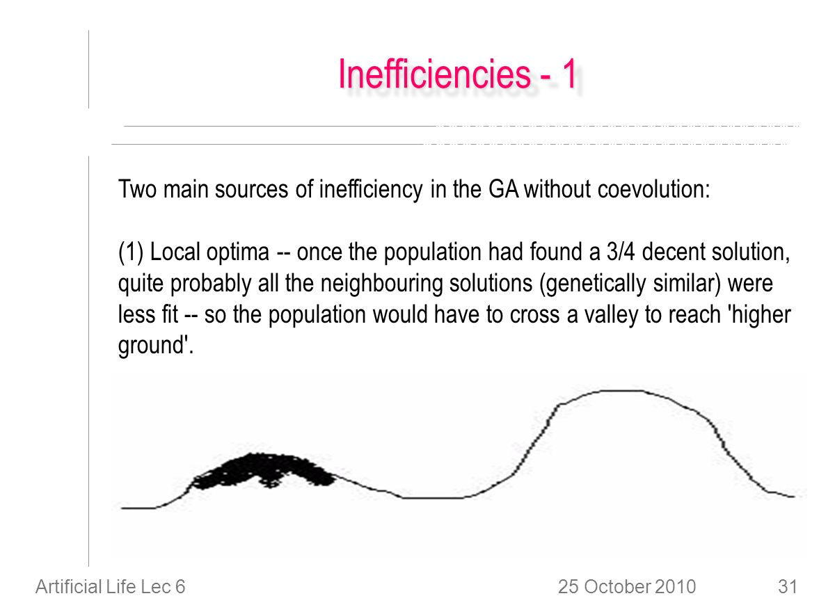 25 October 2010Artificial Life Lec 631 Inefficiencies - 1 Two main sources of inefficiency in the GA without coevolution: (1) Local optima -- once the population had found a 3/4 decent solution, quite probably all the neighbouring solutions (genetically similar) were less fit -- so the population would have to cross a valley to reach higher ground .