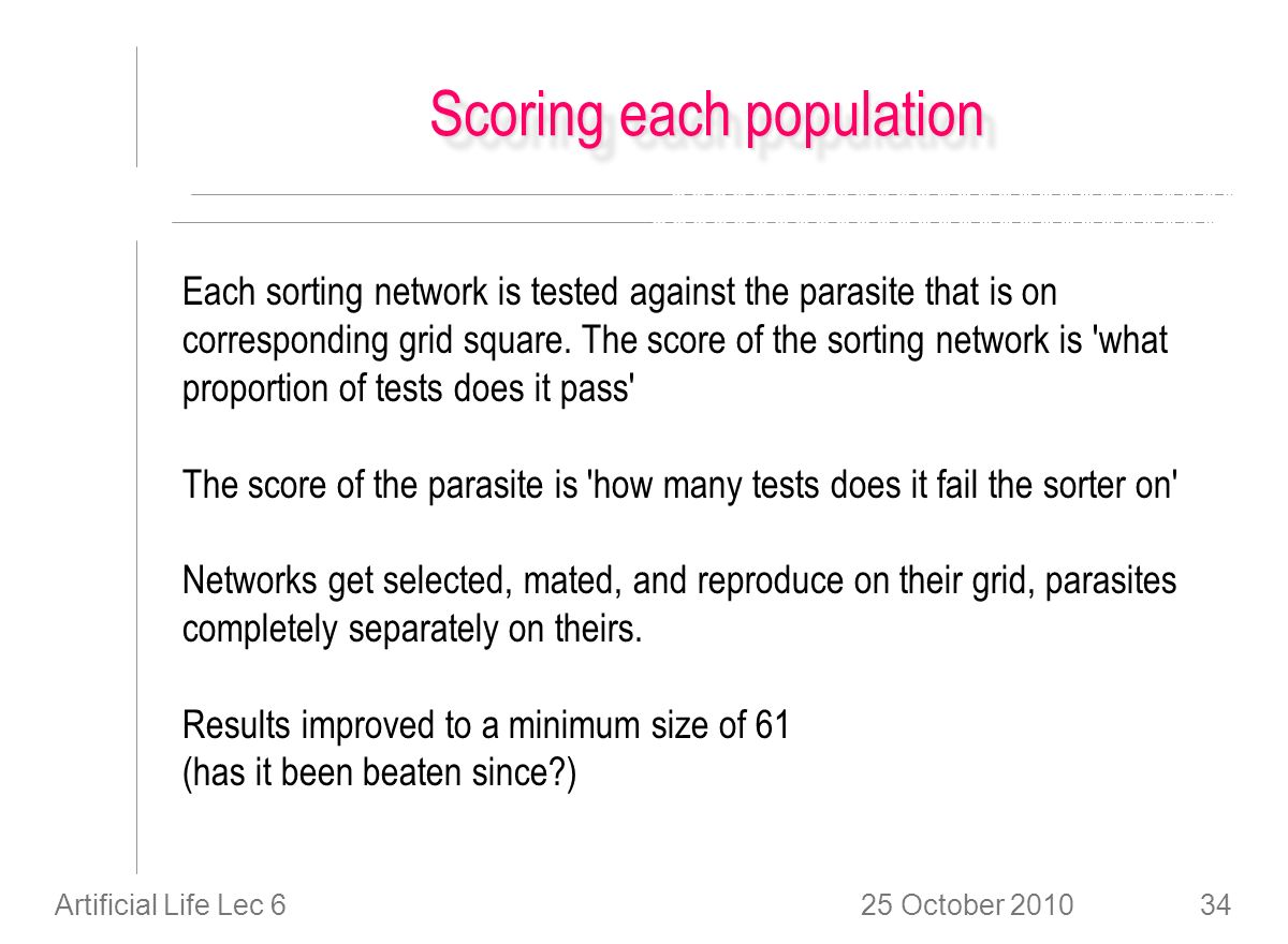 25 October 2010Artificial Life Lec 634 Scoring each population Each sorting network is tested against the parasite that is on corresponding grid square.