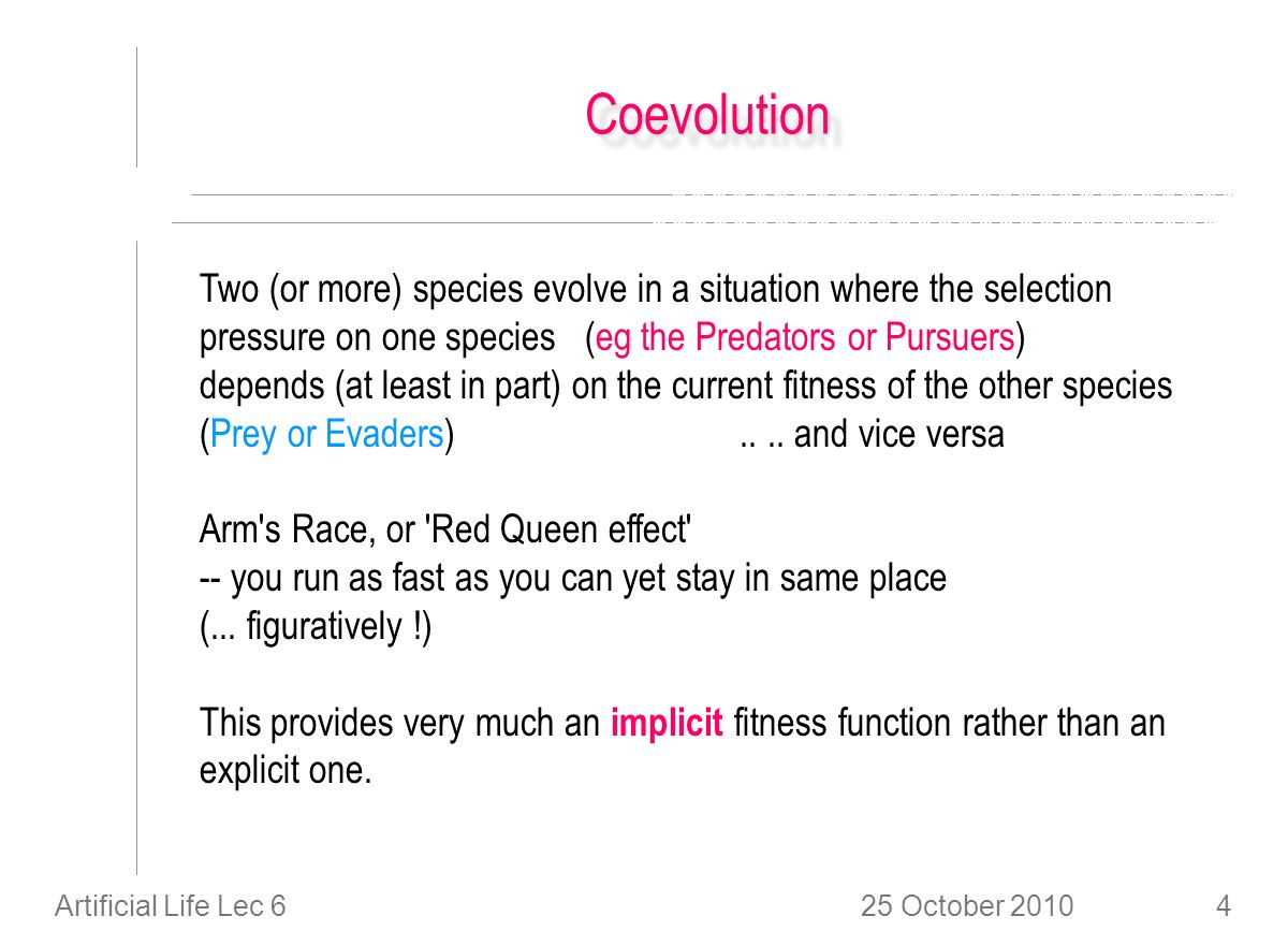 25 October 2010Artificial Life Lec 64 CoevolutionCoevolution Two (or more) species evolve in a situation where the selection pressure on one species (eg the Predators or Pursuers) depends (at least in part) on the current fitness of the other species (Prey or Evaders)....