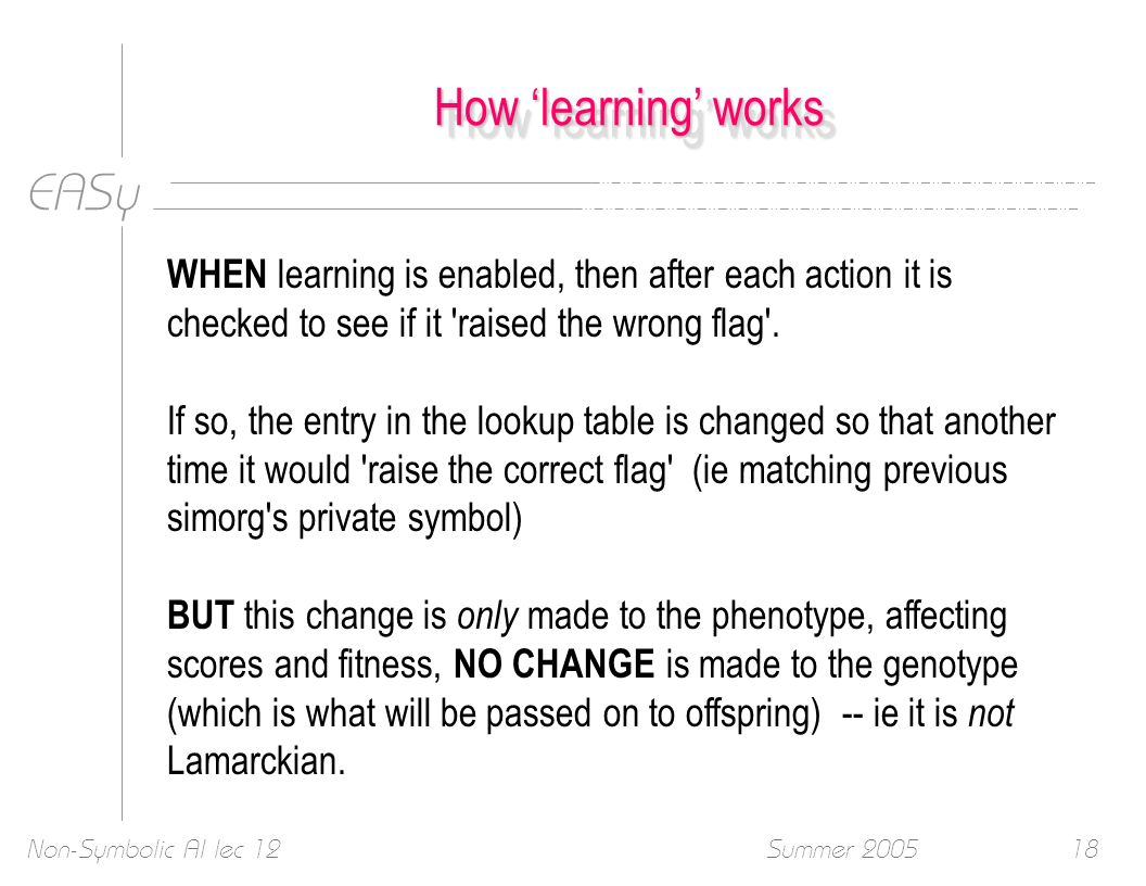 EASy Summer 2005Non-Symbolic AI lec 1218 How learning works WHEN learning is enabled, then after each action it is checked to see if it 'raised the wr