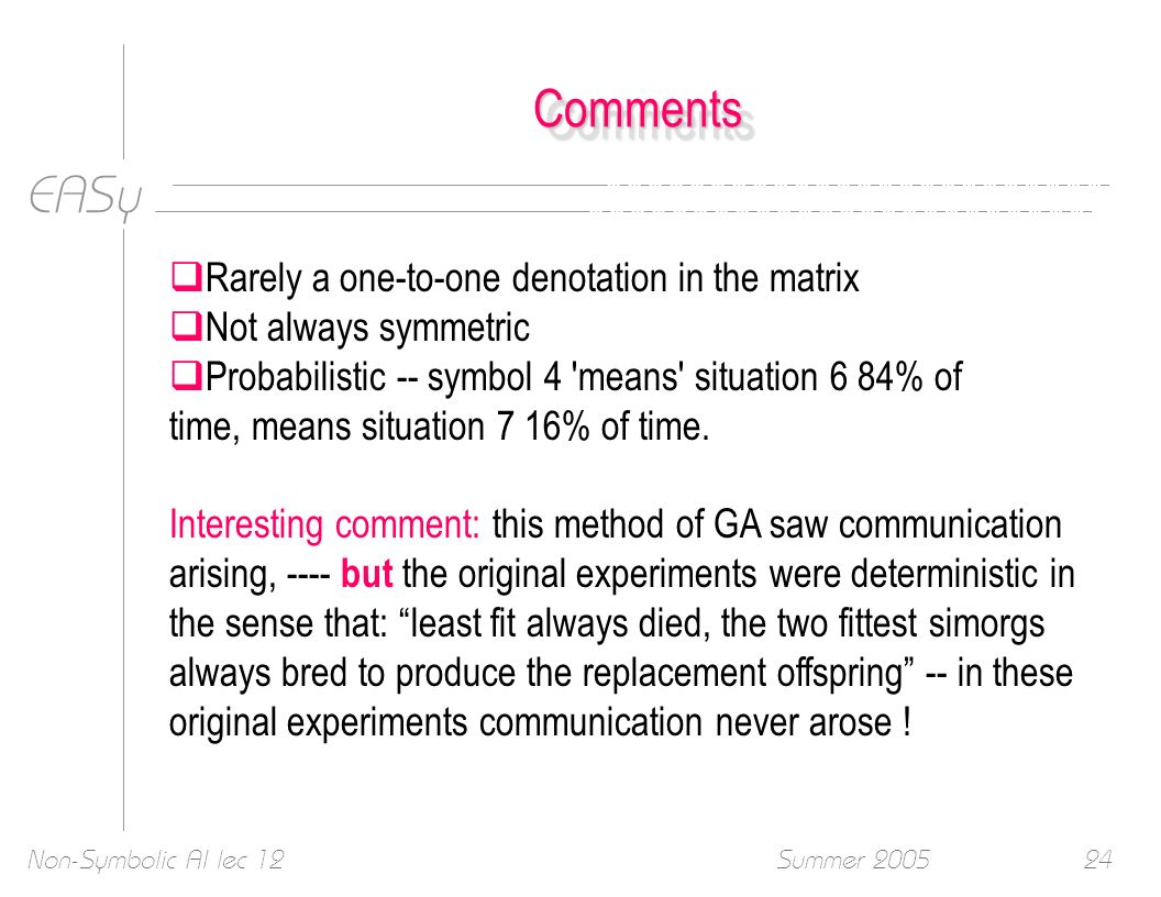 EASy Summer 2005Non-Symbolic AI lec 1224 CommentsComments Rarely a one-to-one denotation in the matrix Not always symmetric Probabilistic -- symbol 4 means situation 6 84% of time, means situation 7 16% of time.