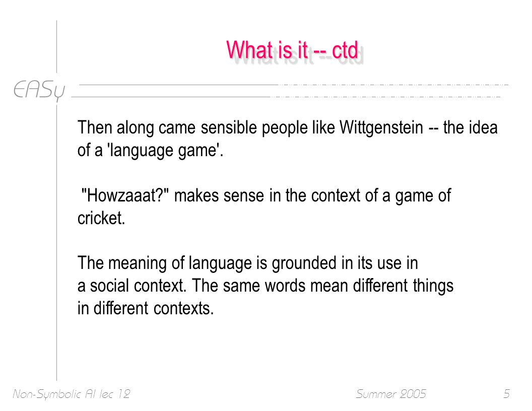 EASy Summer 2005Non-Symbolic AI lec 125 What is it -- ctd Then along came sensible people like Wittgenstein -- the idea of a 'language game'.