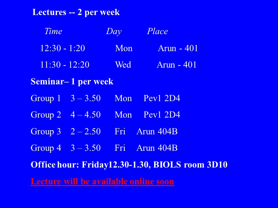 Lectures -- 2 per week Time Day Place 12:30 - 1:20 Mon Arun - 401 11:30 - 12:20 Wed Arun - 401 Seminar– 1 per week Group 1 3 – 3.50 Mon Pev1 2D4 Group 2 4 – 4.50 Mon Pev1 2D4 Group 3 2 – 2.50 Fri Arun 404B Group 4 3 – 3.50 Fri Arun 404B Office hour: Friday12.30-1.30, BIOLS room 3D10 Lecture will be available online soon