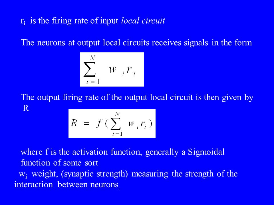 r i is the firing rate of input local circuit The neurons at output local circuits receives signals in the form The output firing rate of the output local circuit is then given by R where f is the activation function, generally a Sigmoidal function of some sort w i weight, (synaptic strength) measuring the strength of the interaction between neurons.