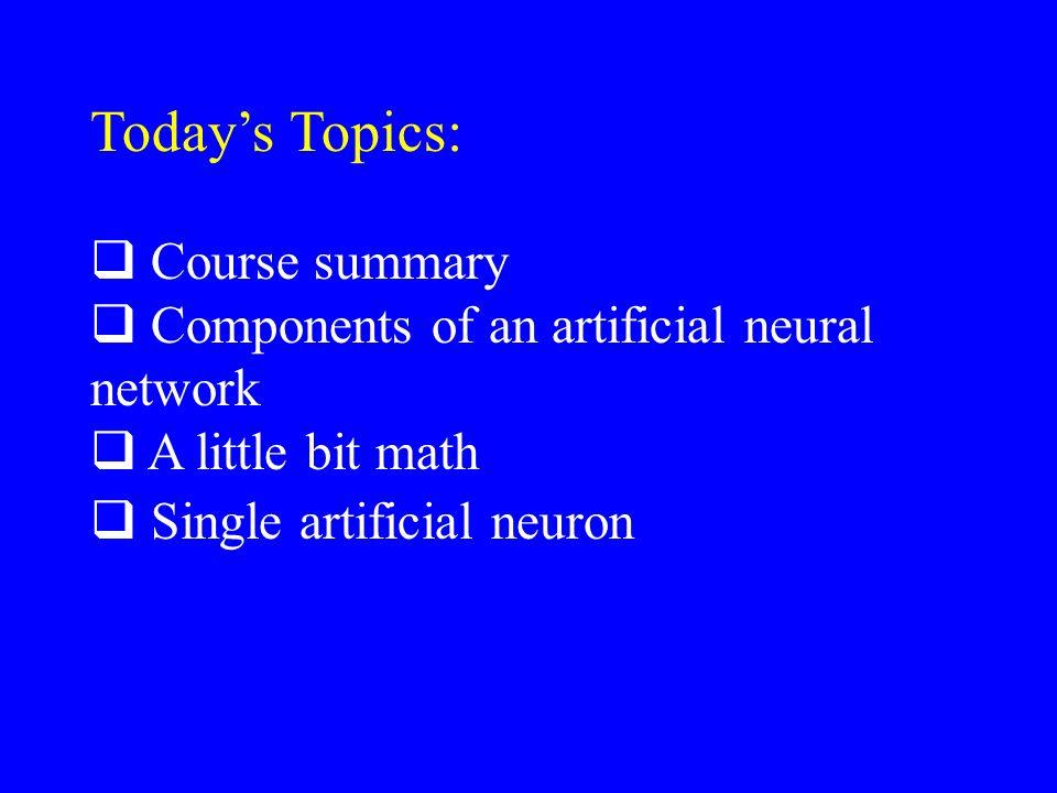 Todays Topics: Course summary Components of an artificial neural network A little bit math Single artificial neuron