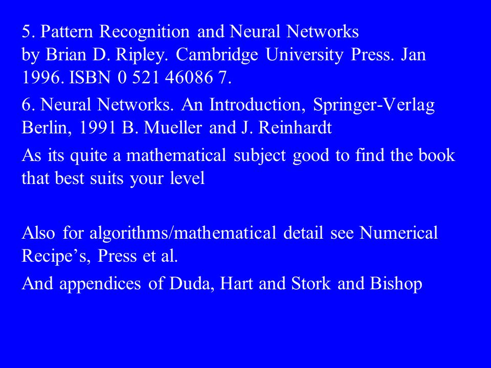 5. Pattern Recognition and Neural Networks by Brian D. Ripley. Cambridge University Press. Jan 1996. ISBN 0 521 46086 7. 6. Neural Networks. An Introd