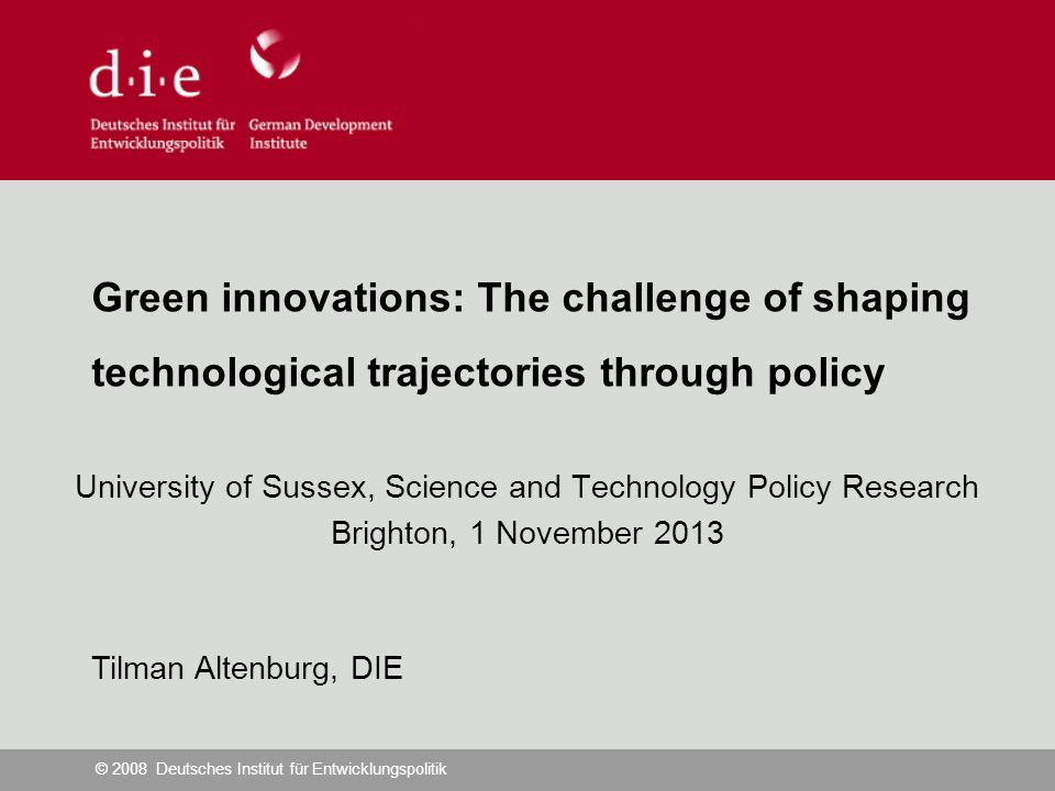 © 2008 Deutsches Institut für Entwicklungspolitik Green innovations: The challenge of shaping technological trajectories through policy University of Sussex, Science and Technology Policy Research Brighton, 1 November 2013 Tilman Altenburg, DIE