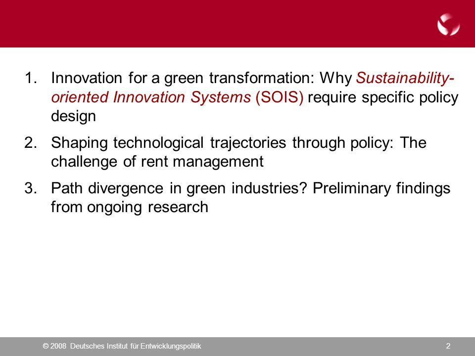 © 2008 Deutsches Institut für Entwicklungspolitik2 1.Innovation for a green transformation: Why Sustainability- oriented Innovation Systems (SOIS) require specific policy design 2.Shaping technological trajectories through policy: The challenge of rent management 3.Path divergence in green industries.