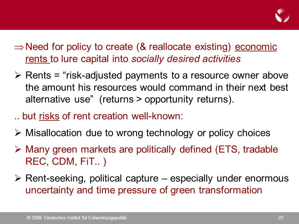 © 2008 Deutsches Institut für Entwicklungspolitik23 Need for policy to create (& reallocate existing) economic rents to lure capital into socially desired activities Rents = risk-adjusted payments to a resource owner above the amount his resources would command in their next best alternative use (returns > opportunity returns)...