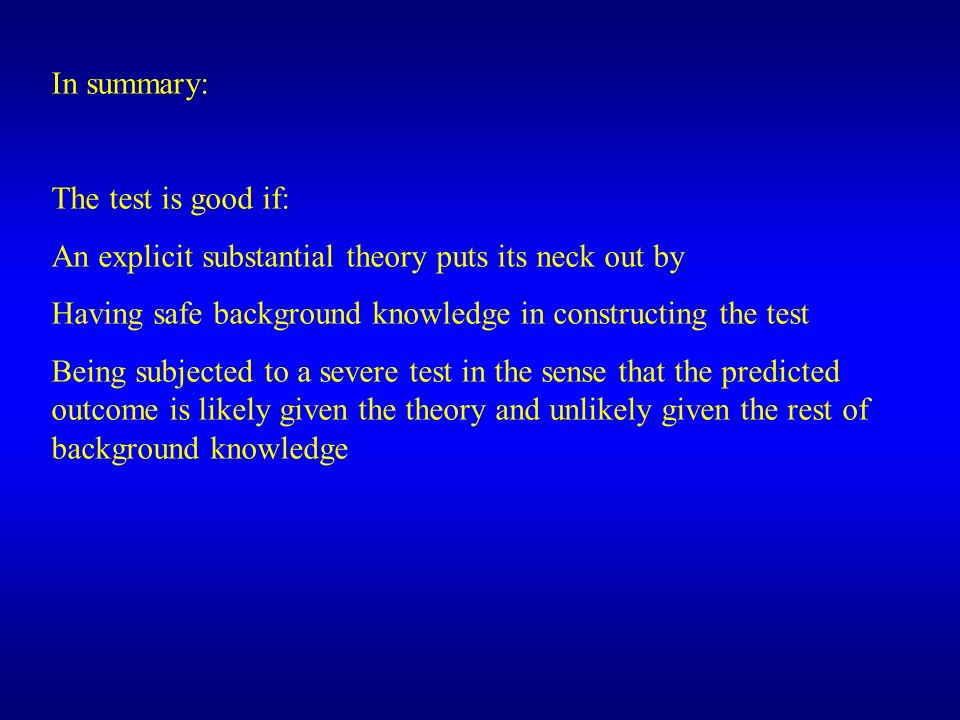 In summary: The test is good if: An explicit substantial theory puts its neck out by Having safe background knowledge in constructing the test Being s