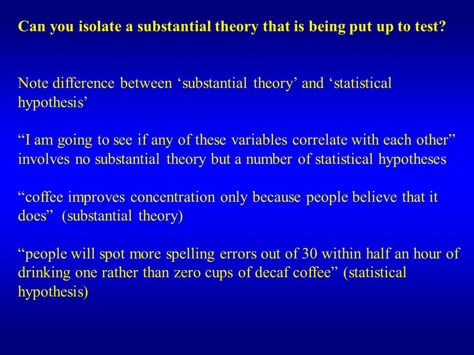 Can you isolate a substantial theory that is being put up to test? Note difference between substantial theory and statistical hypothesis I am going to