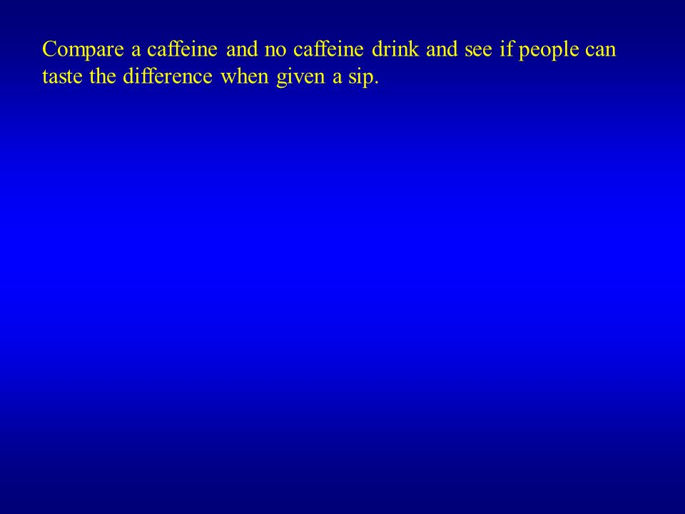 Compare a caffeine and no caffeine drink and see if people can taste the difference when given a sip.