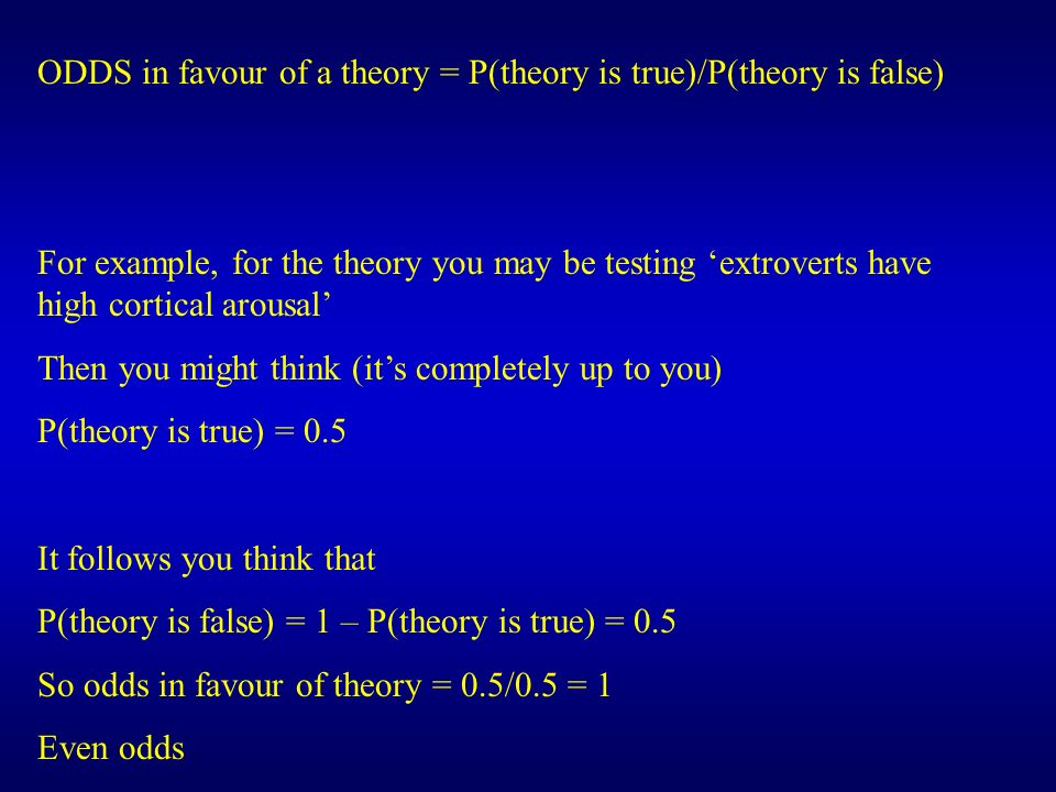 ODDS in favour of a theory = P(theory is true)/P(theory is false) For example, for the theory you may be testing extroverts have high cortical arousal