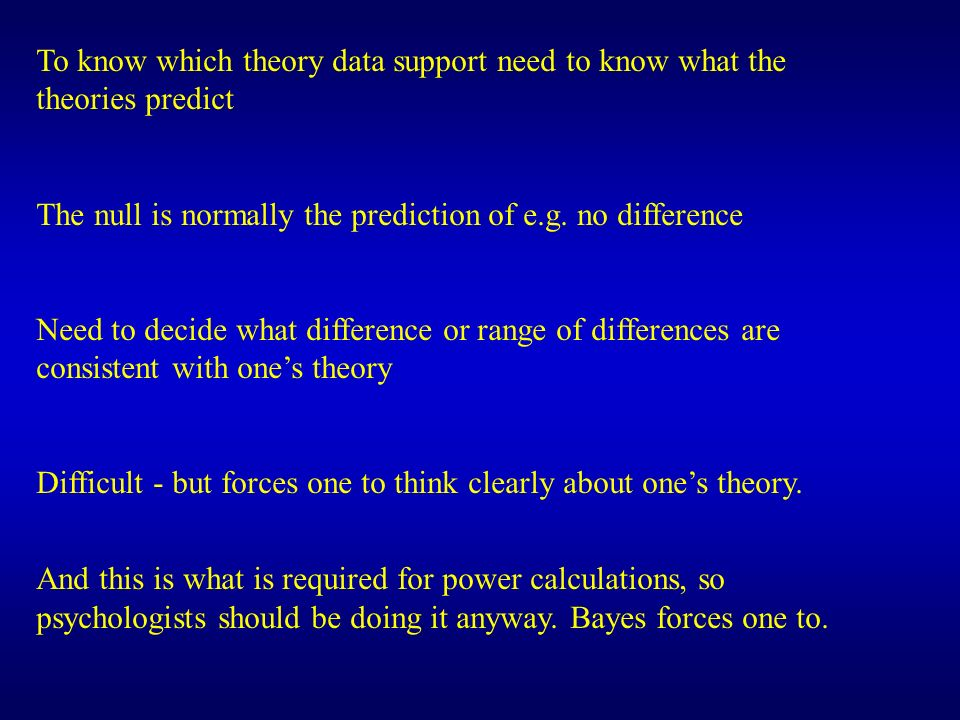 To know which theory data support need to know what the theories predict The null is normally the prediction of e.g. no difference Need to decide what