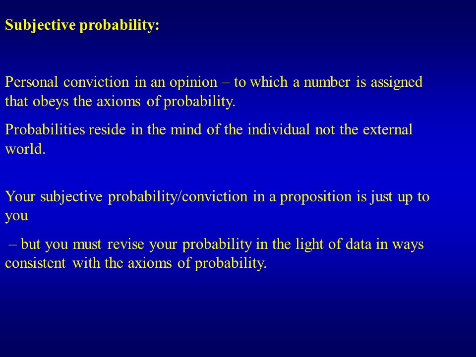 Subjective probability: Personal conviction in an opinion – to which a number is assigned that obeys the axioms of probability. Probabilities reside i