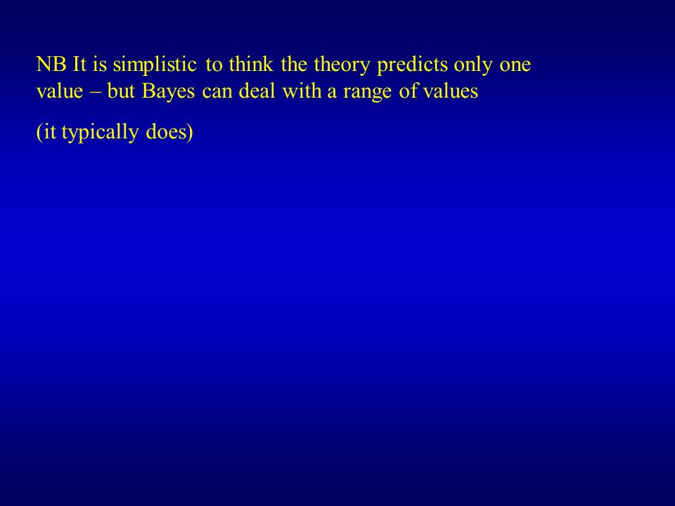 NB It is simplistic to think the theory predicts only one value – but Bayes can deal with a range of values (it typically does)