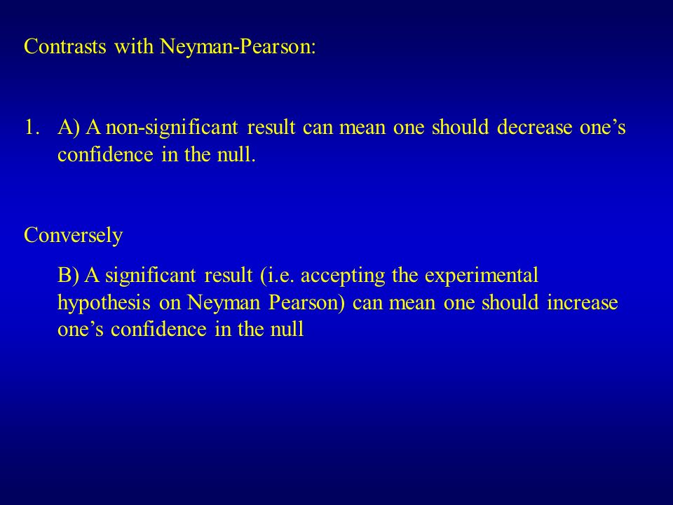 Contrasts with Neyman-Pearson: 1.A) A non-significant result can mean one should decrease ones confidence in the null. Conversely B) A significant res