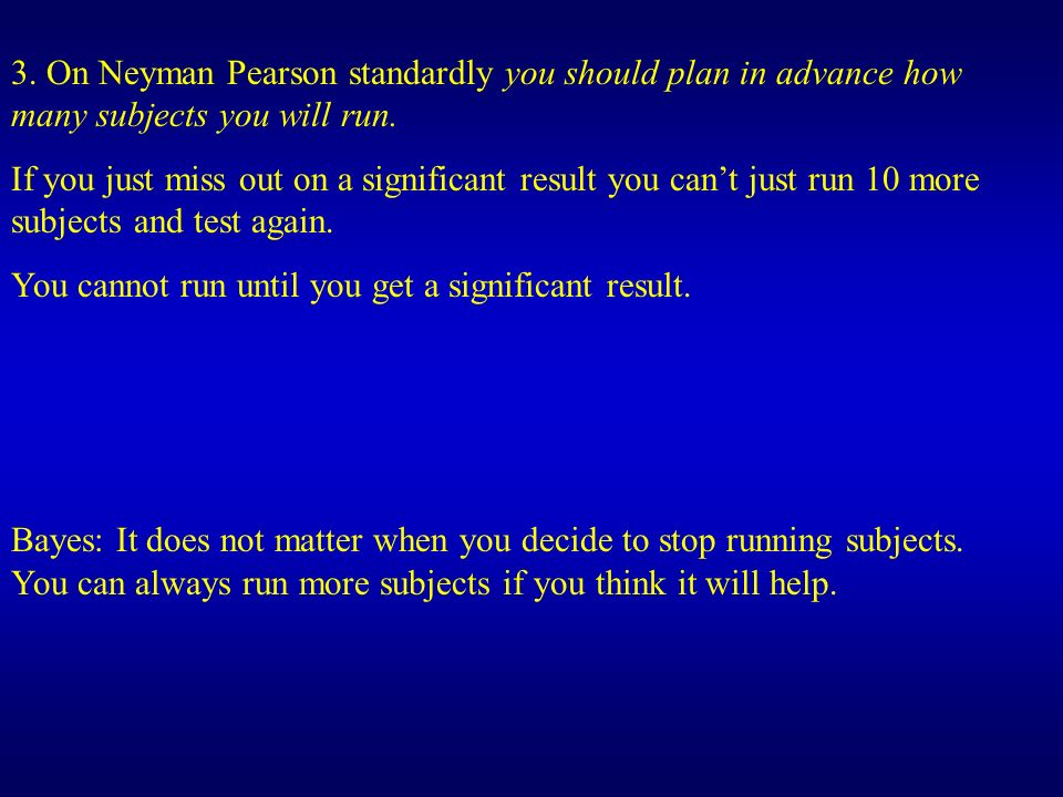 3. On Neyman Pearson standardly you should plan in advance how many subjects you will run. If you just miss out on a significant result you cant just