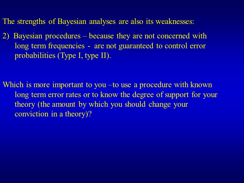 The strengths of Bayesian analyses are also its weaknesses: 2) Bayesian procedures – because they are not concerned with long term frequencies - are n