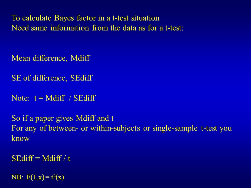 To calculate Bayes factor in a t-test situation Need same information from the data as for a t-test: Mean difference, Mdiff SE of difference, SEdiff N