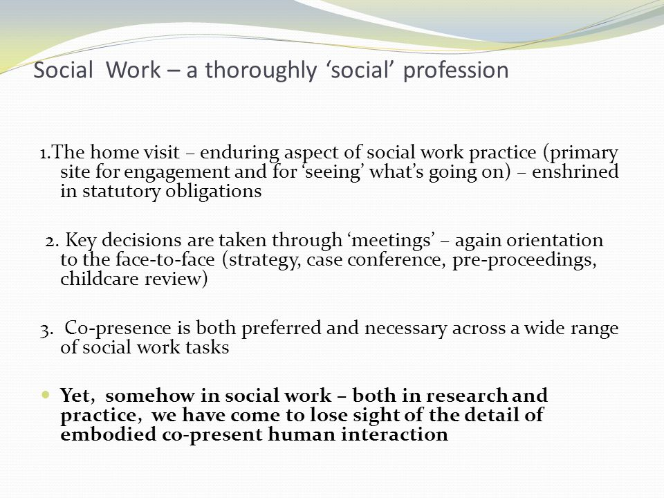 Social Work – a thoroughly social profession 1.The home visit – enduring aspect of social work practice (primary site for engagement and for seeing whats going on) – enshrined in statutory obligations 2.