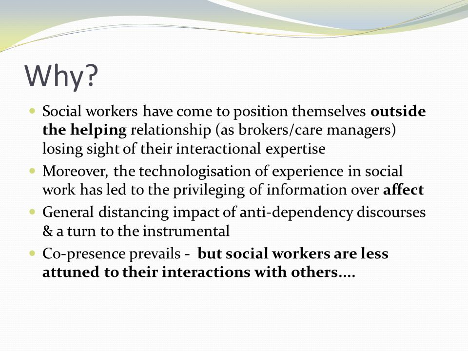 Why? Social workers have come to position themselves outside the helping relationship (as brokers/care managers) losing sight of their interactional e