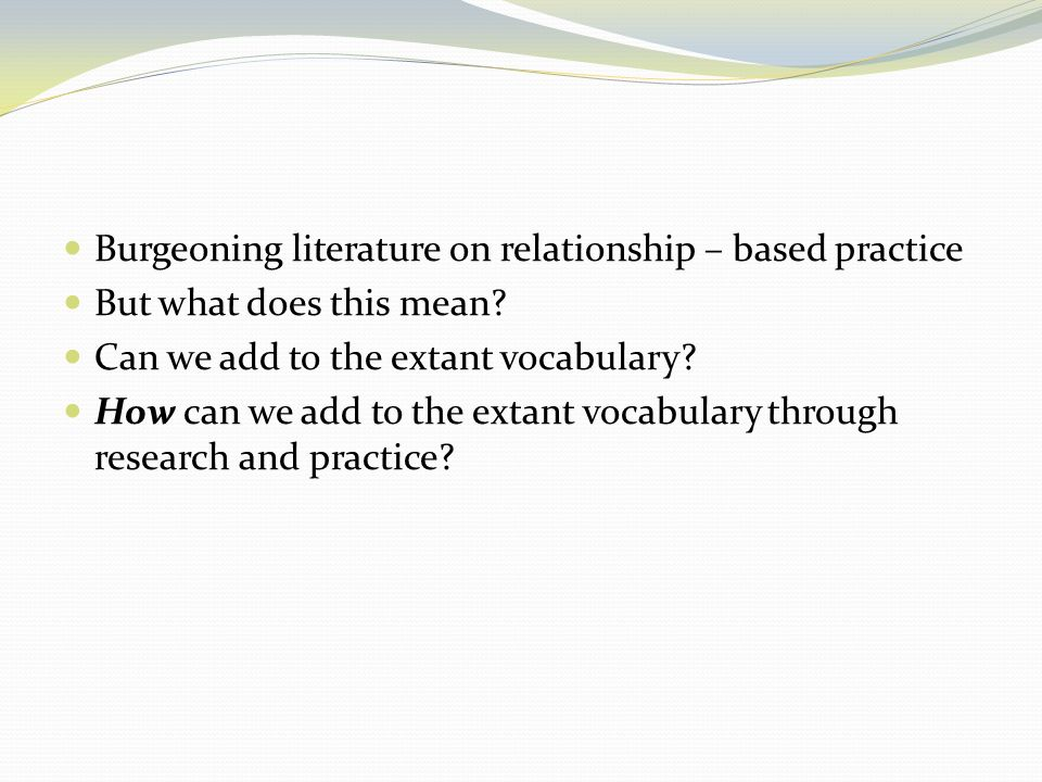 Burgeoning literature on relationship – based practice But what does this mean? Can we add to the extant vocabulary? How can we add to the extant voca