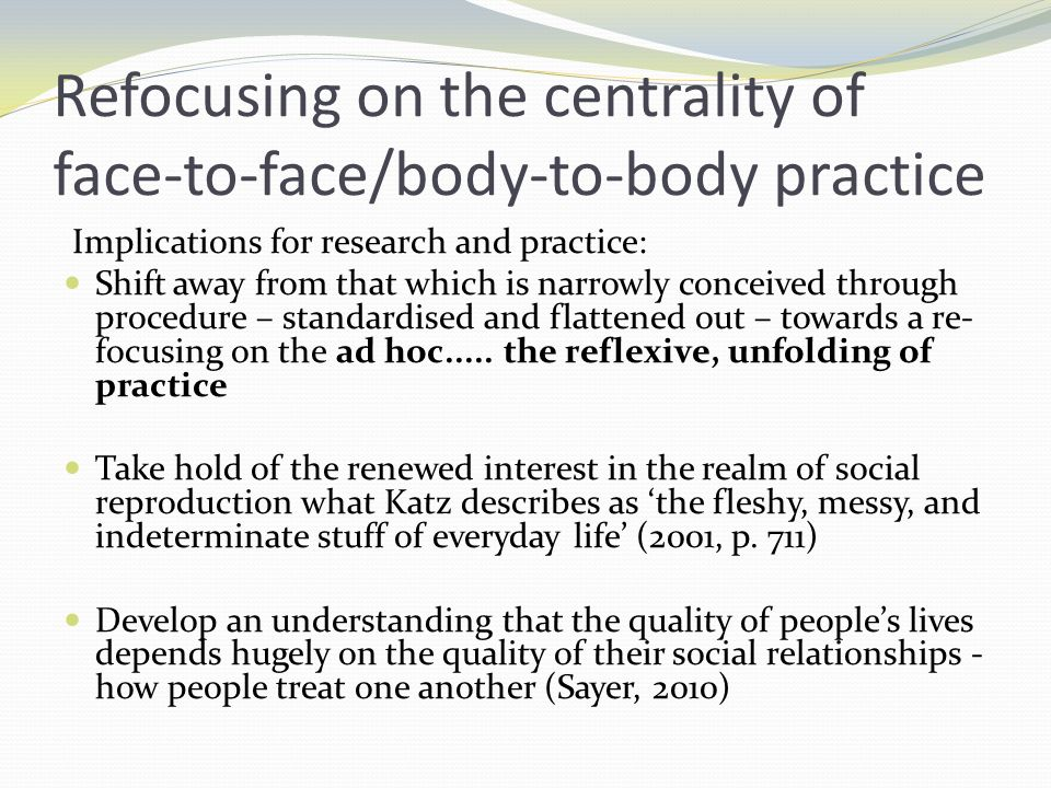 Refocusing on the centrality of face-to-face/body-to-body practice Implications for research and practice: Shift away from that which is narrowly conc