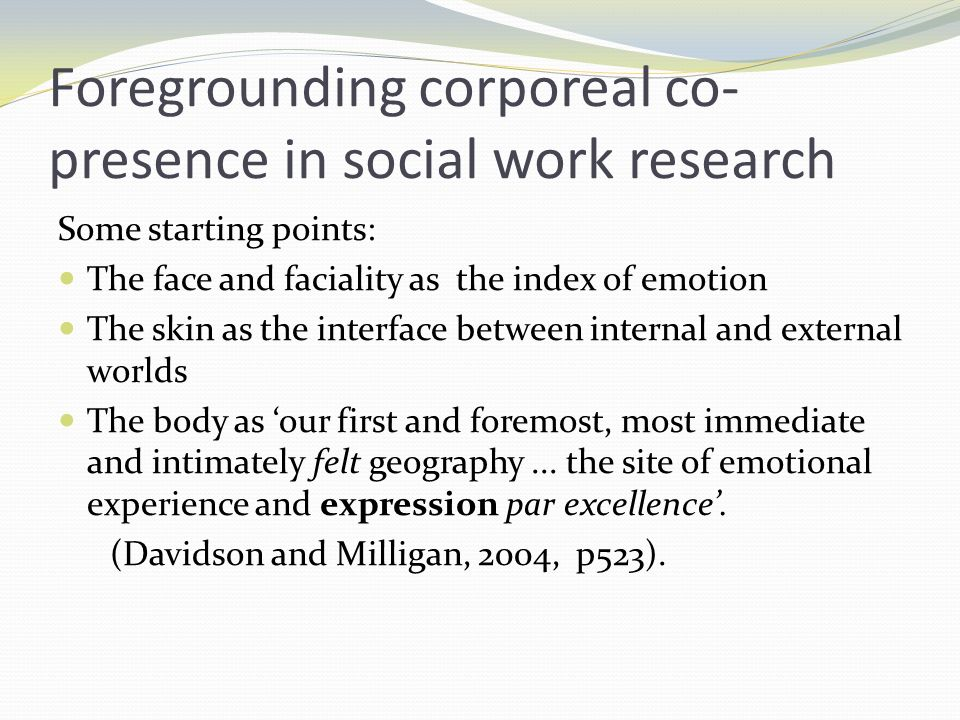 Foregrounding corporeal co- presence in social work research Some starting points: The face and faciality as the index of emotion The skin as the inte