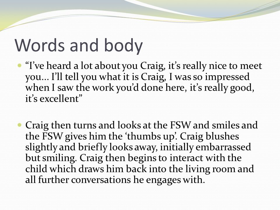 Words and body Ive heard a lot about you Craig, its really nice to meet you...