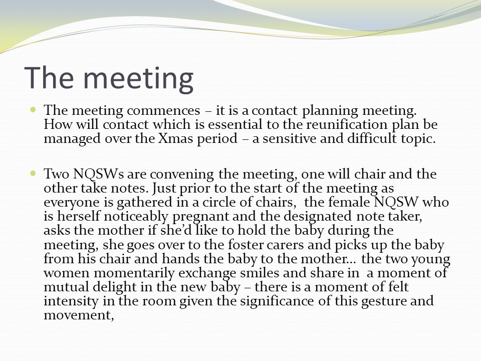The meeting The meeting commences – it is a contact planning meeting. How will contact which is essential to the reunification plan be managed over th