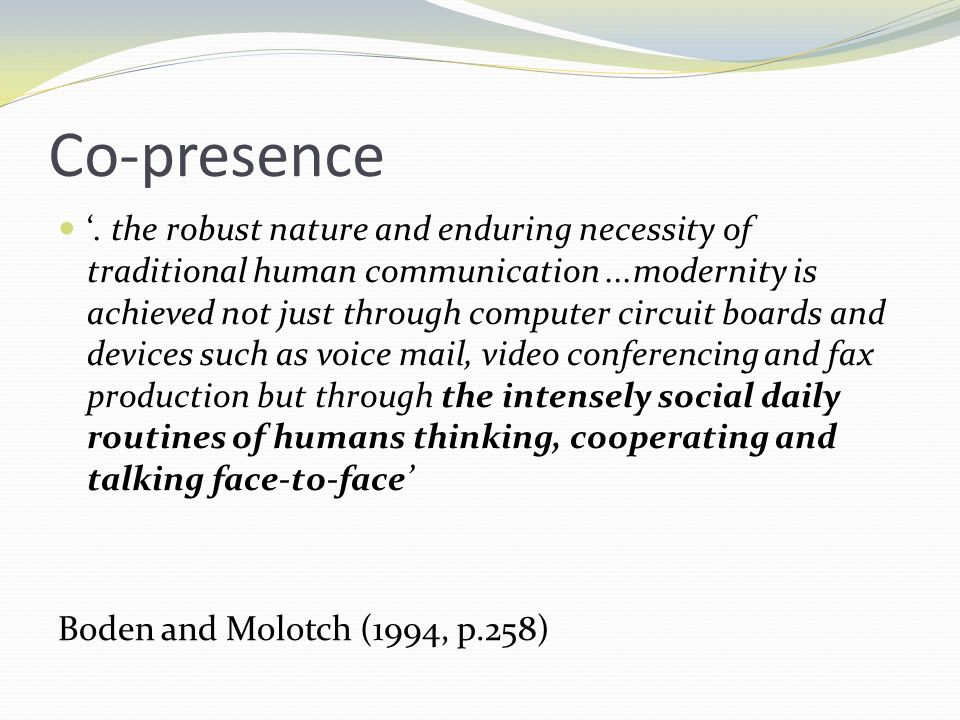 Co-presence. the robust nature and enduring necessity of traditional human communication...modernity is achieved not just through computer circuit boa