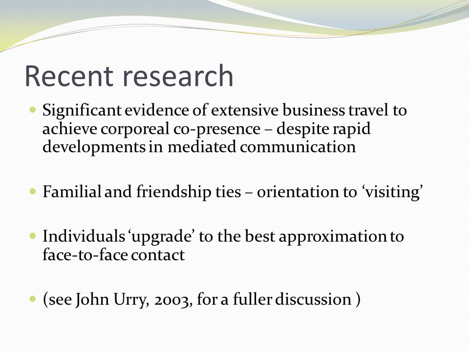Recent research Significant evidence of extensive business travel to achieve corporeal co-presence – despite rapid developments in mediated communication Familial and friendship ties – orientation to visiting Individuals upgrade to the best approximation to face-to-face contact (see John Urry, 2003, for a fuller discussion )