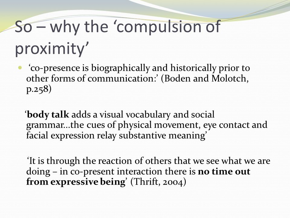 So – why the compulsion of proximity co-presence is biographically and historically prior to other forms of communication: (Boden and Molotch, p.258) body talk adds a visual vocabulary and social grammar...the cues of physical movement, eye contact and facial expression relay substantive meaning It is through the reaction of others that we see what we are doing – in co-present interaction there is no time out from expressive being (Thrift, 2004)