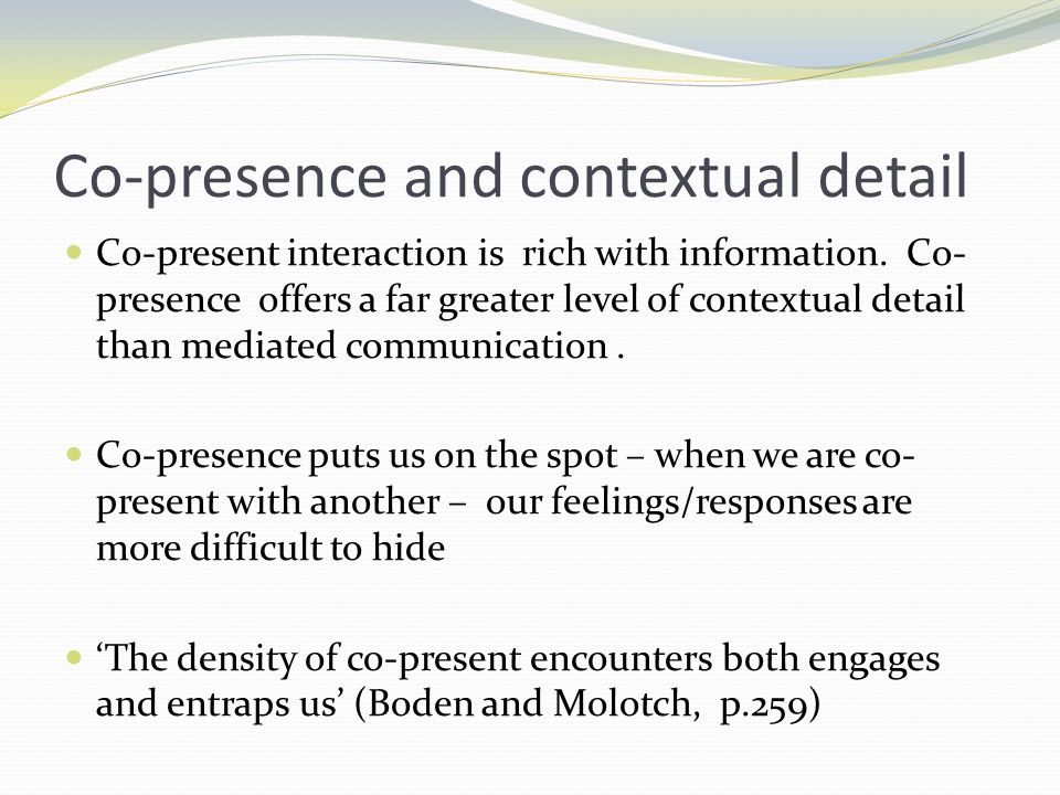 Co-presence and contextual detail Co-present interaction is rich with information. Co- presence offers a far greater level of contextual detail than m