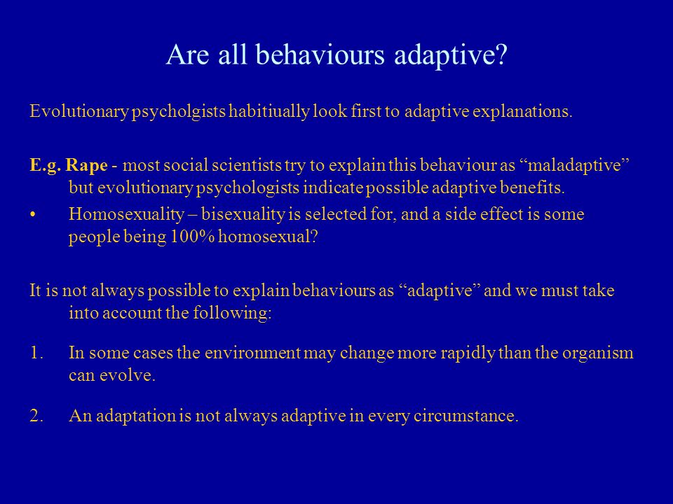 Are all behaviours adaptive? Evolutionary psycholgists habitiually look first to adaptive explanations. E.g. Rape - most social scientists try to expl
