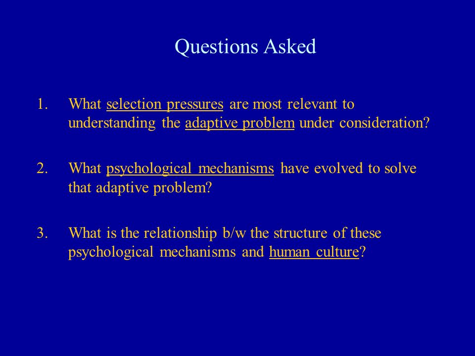 Questions Asked 1.What selection pressures are most relevant to understanding the adaptive problem under consideration? 2.What psychological mechanism